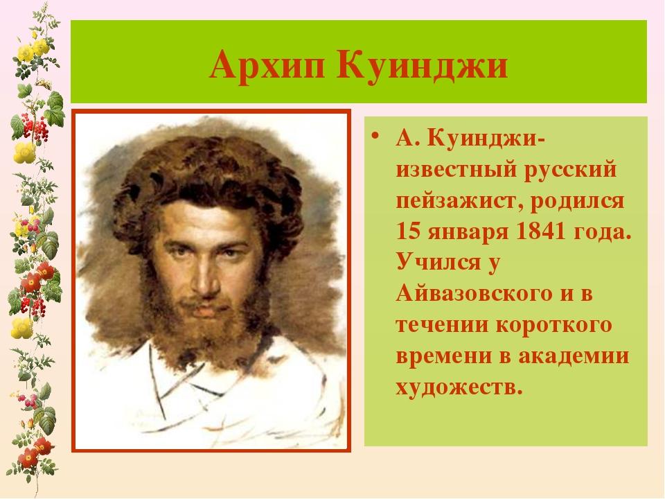 Архип Куинджи А. Куинджи-известный русский пейзажист, родился 15 января 1841...