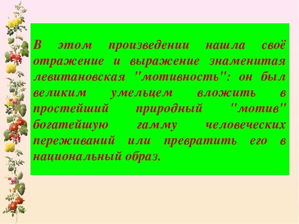 В этом произведении нашла своё отражение и выражение знаменитая левитановская...