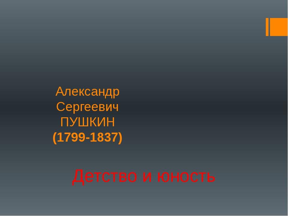 Александр Сергеевич ПУШКИН (1799-1837) Детство и юность