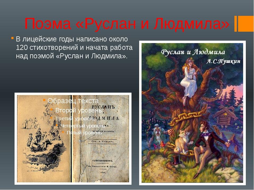 Поэма «Руслан и Людмила» В лицейские годы написано около 120 стихотворений и...