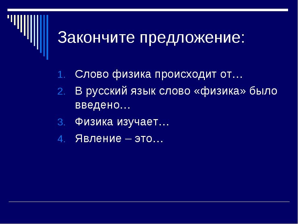 Закончите предложение: Слово физика происходит от… В русский язык слово «физи...