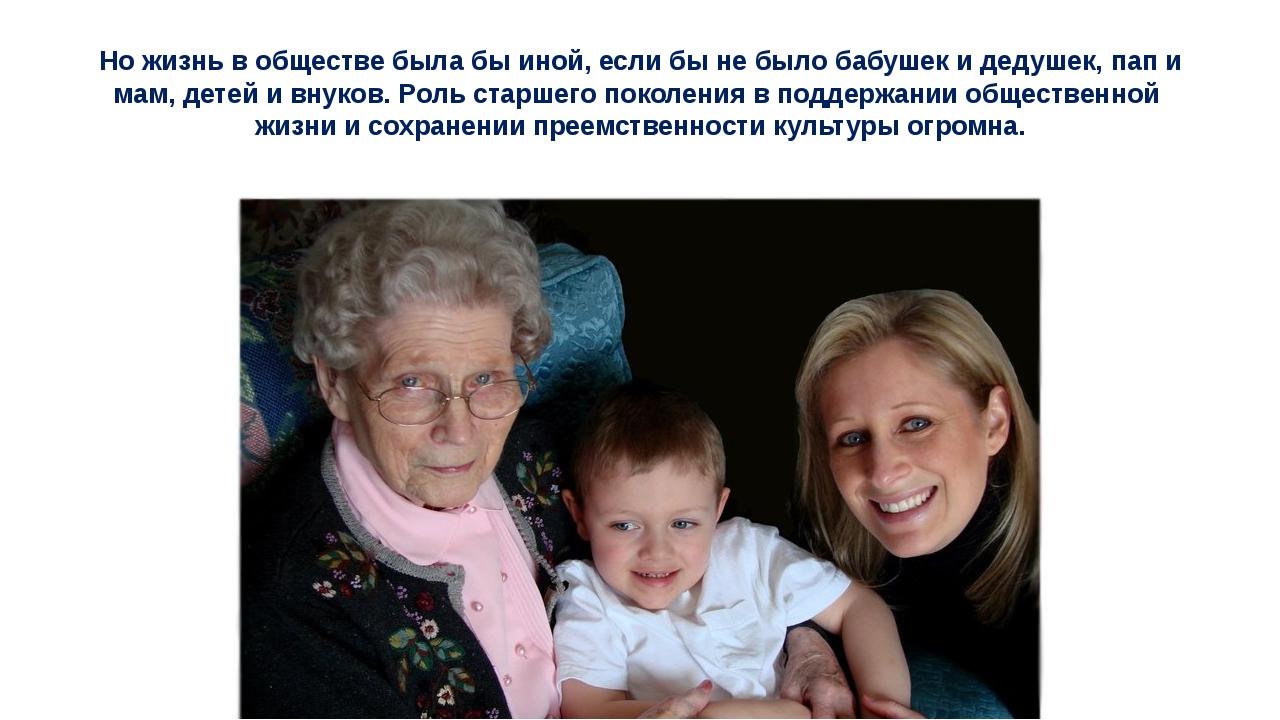 Но жизнь в обществе была бы иной, если бы не было бабушек и дедушек, пап и ма...