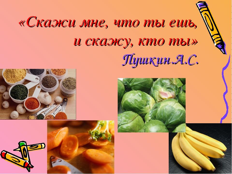 * «Скажи мне, что ты ешь, и скажу, кто ты» Пушкин.А.С.