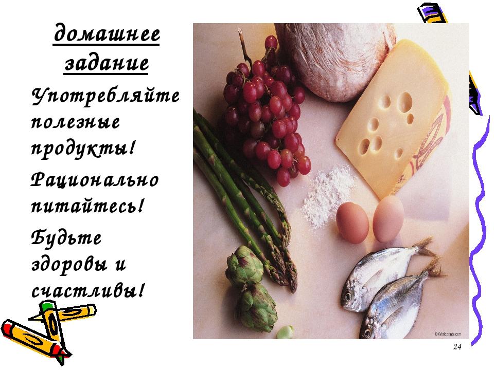 домашнее задание Употребляйте полезные продукты! Рационально питайтесь! Будьт...