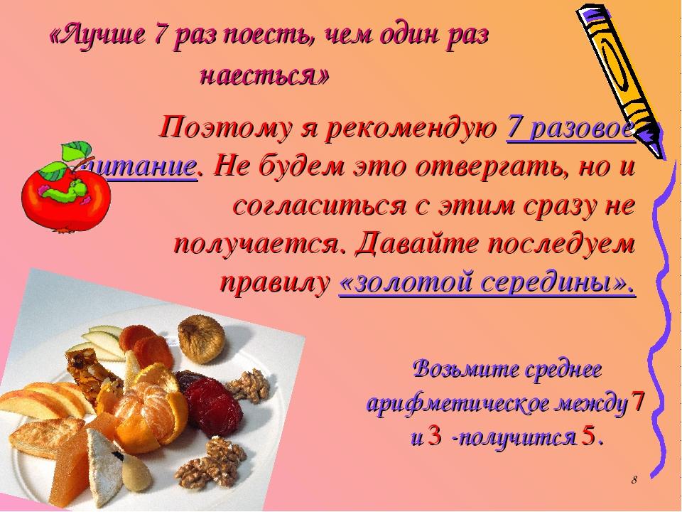 * «Лучше 7 раз поесть, чем один раз наесться» Поэтому я рекомендую 7 разовое...