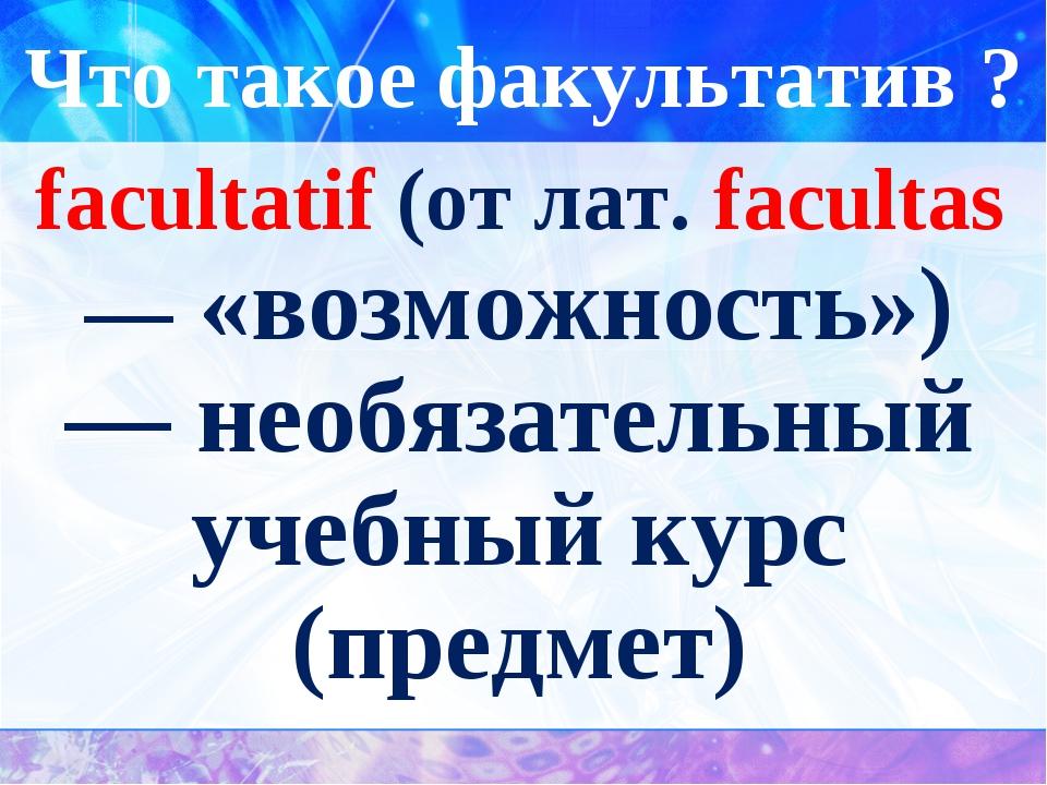 Что такое факультатив ? facultatif (от лат. facultas — «возможность») — необя...