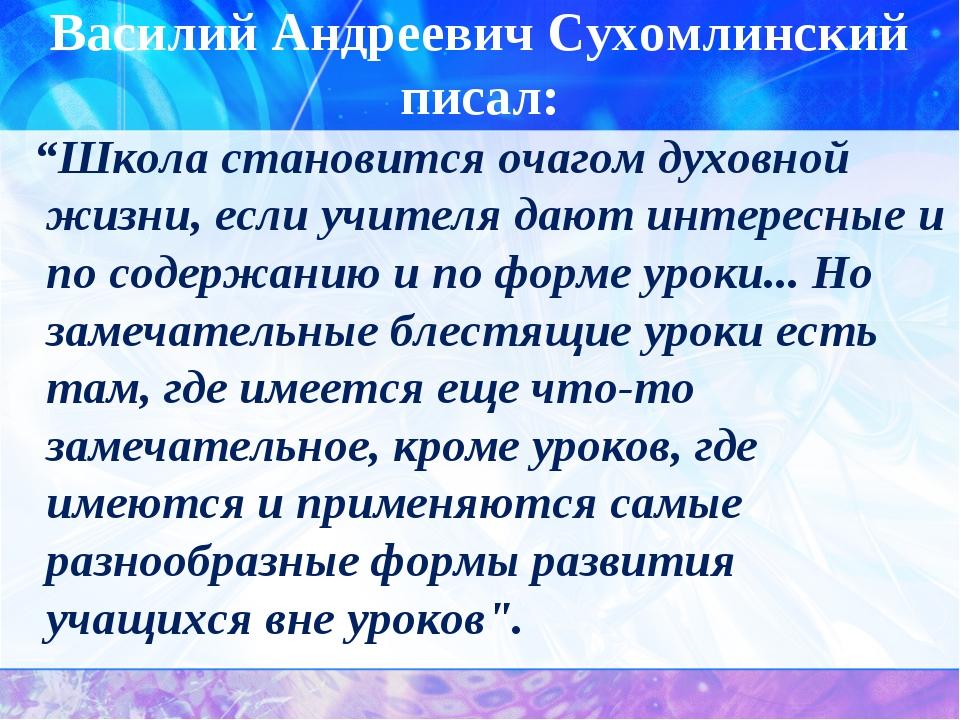 """Василий Андреевич Сухомлинский писал: """"Школа становится очагом духовной жизни..."""