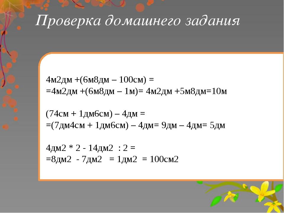 Проверка домашнего задания 4м2дм +(6м8дм – 100см) = =4м2дм +(6м8дм – 1м)= 4м2...