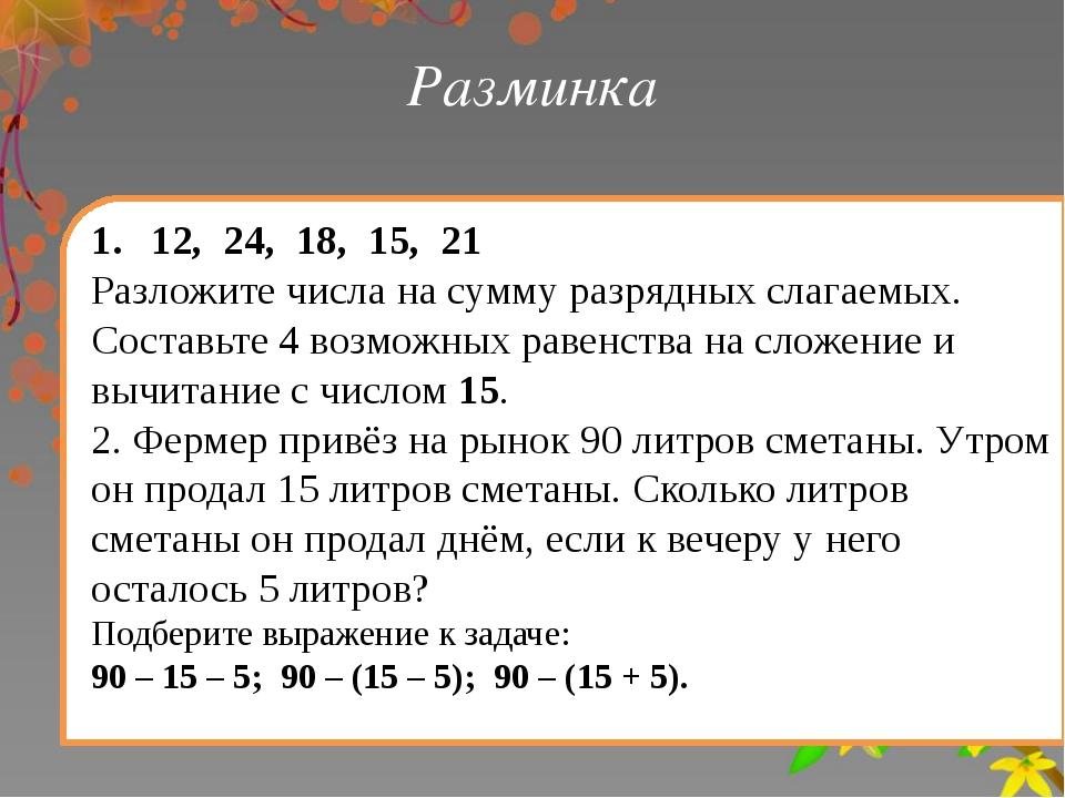 Разминка 12, 24, 18, 15, 21 Разложите числа на сумму разрядных слагаемых. Сос...