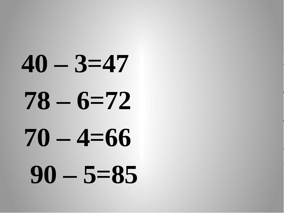 40 – 3=47 78 – 6=72 70 – 4=66 90 – 5=85