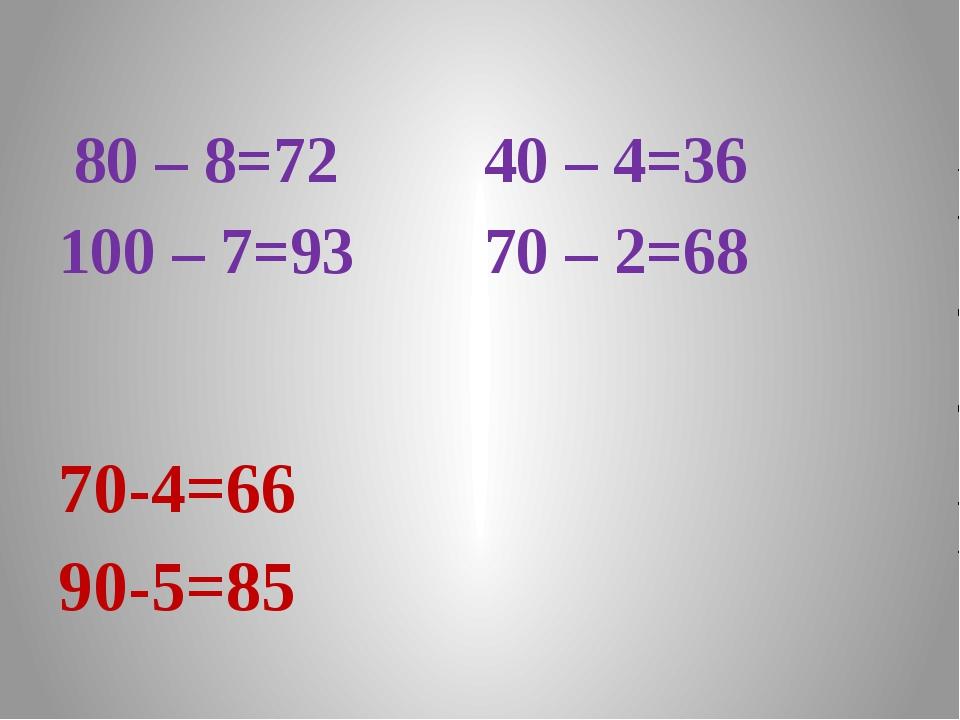 80 – 8=72 40 – 4=36 100 – 7=93 70 – 2=68 70-4=66 90-5=85