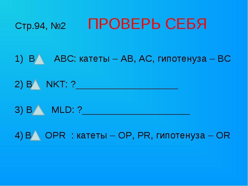 Стр.94, №2 ПРОВЕРЬ СЕБЯ В ABC: катеты – AB, AC, гипотенуза – BC 2) В NKT: ?__...