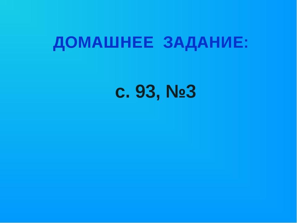 ДОМАШНЕЕ ЗАДАНИЕ: с. 93, №3