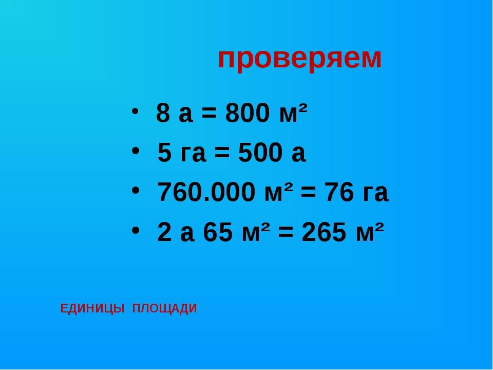 проверяем 8 а = 800 м² 5 га = 500 а 760.000 м² = 76 га 2 а 65 м² = 265 м² ЕД...