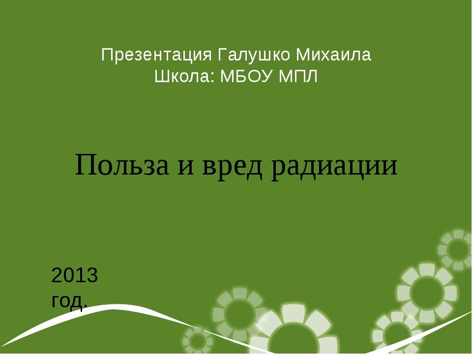 Польза и вред радиации Презентация Галушко Михаила Школа: МБОУ МПЛ 2013 год.