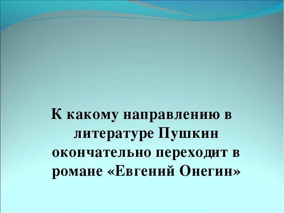 К какому направлению в литературе Пушкин окончательно переходит в романе «Ев...