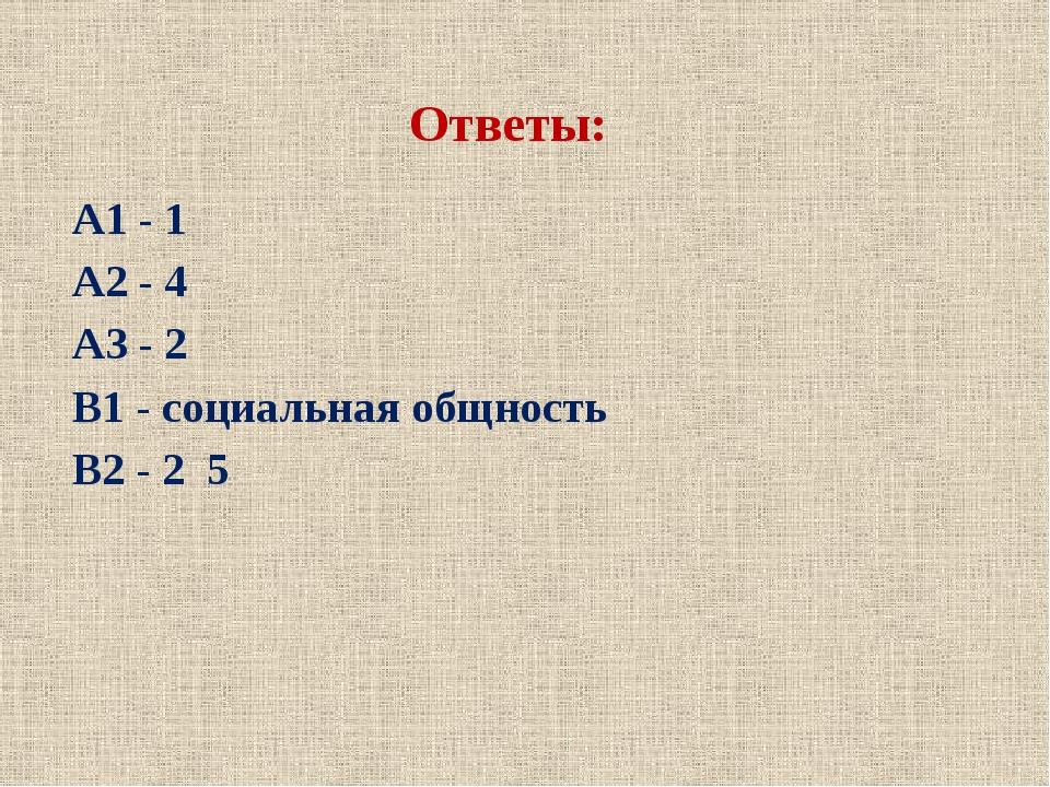 Ответы: А1 - 1 А2 - 4 А3 - 2 В1 - социальная общность В2 - 2 5