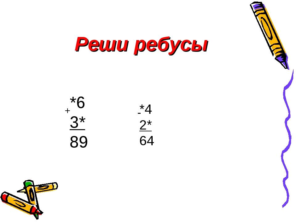 Реши ребусы *6 3* 89 + *4 2* 64 -