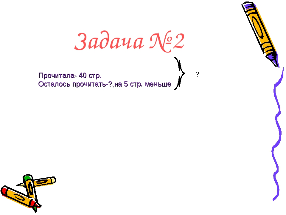 Задача № 2 Прочитала- 40 стр. Осталось прочитать-?,на 5 стр. меньше ?