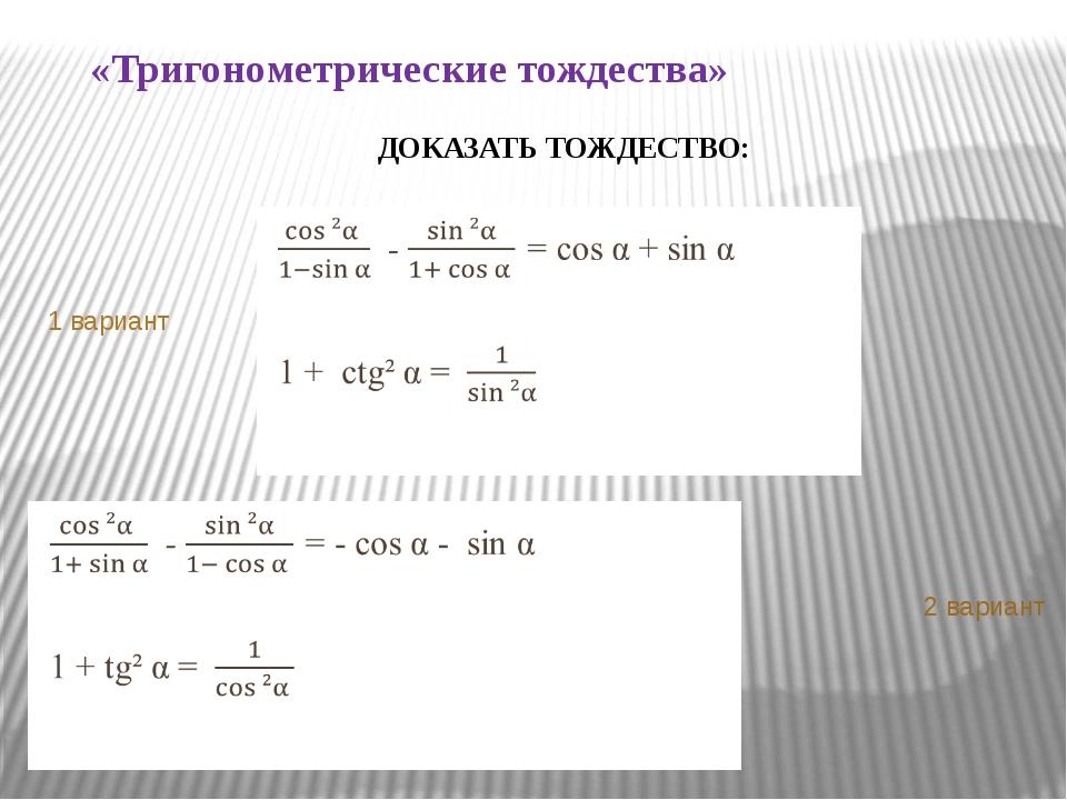 «Тригонометрические тождества» 1 вариант 2 вариант   ДОКАЗАТЬ ТОЖДЕСТВО: