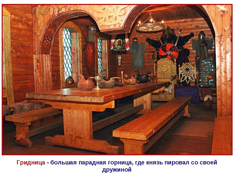 Гридница - большая парадная горница, где князь пировал со своей дружиной