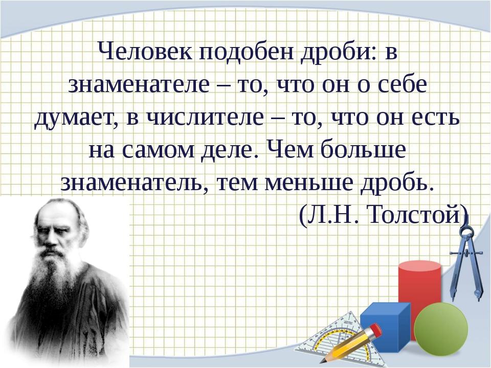 Человек подобен дроби: в знаменателе – то, что он о себе думает, в числителе...