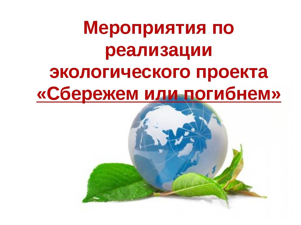 Мероприятия по реализации экологического проекта «Сбережем или погибнем»