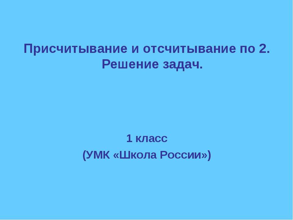 Присчитывание и отсчитывание по 2. Решение задач. 1 класс (УМК «Школа России»)