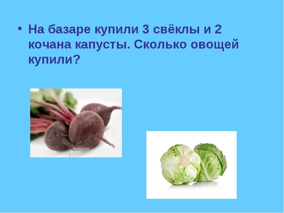 На базаре купили 3 свёклы и 2 кочана капусты. Сколько овощей купили?