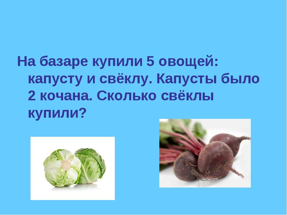 На базаре купили 5 овощей: капусту и свёклу. Капусты было 2 кочана. Сколько с...