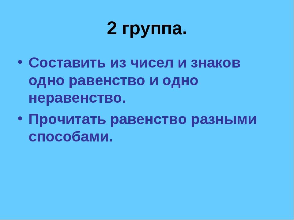2 группа. Составить из чисел и знаков одно равенство и одно неравенство. Проч...