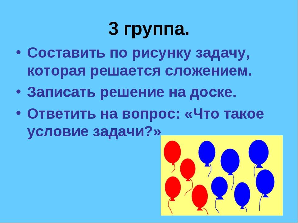 3 группа. Составить по рисунку задачу, которая решается сложением. Записать р...