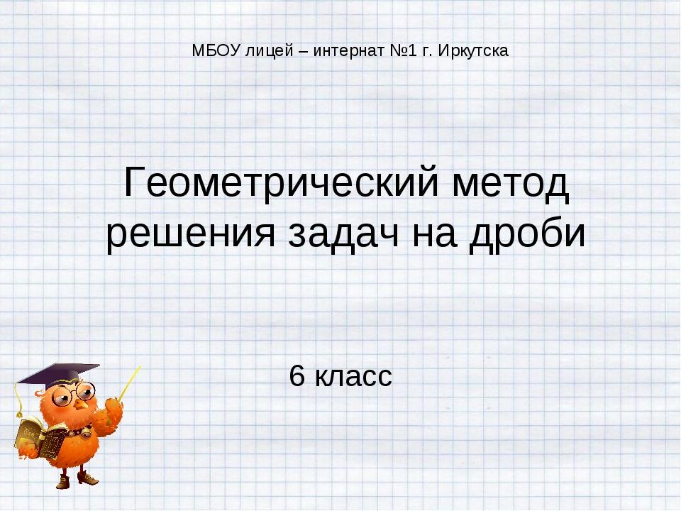 Геометрический метод решения задач на дроби 6 класс МБОУ лицей – интернат №1...