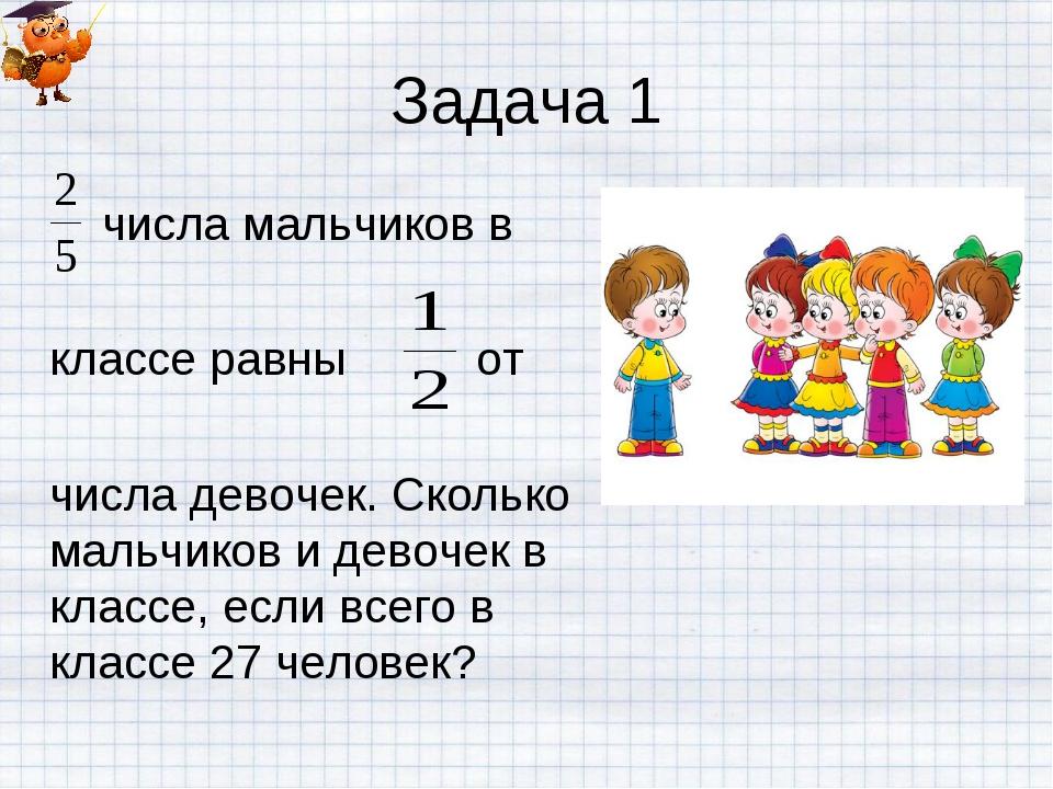Задача 1 числа мальчиков в классе равны от числа девочек. Сколько мальчиков и...