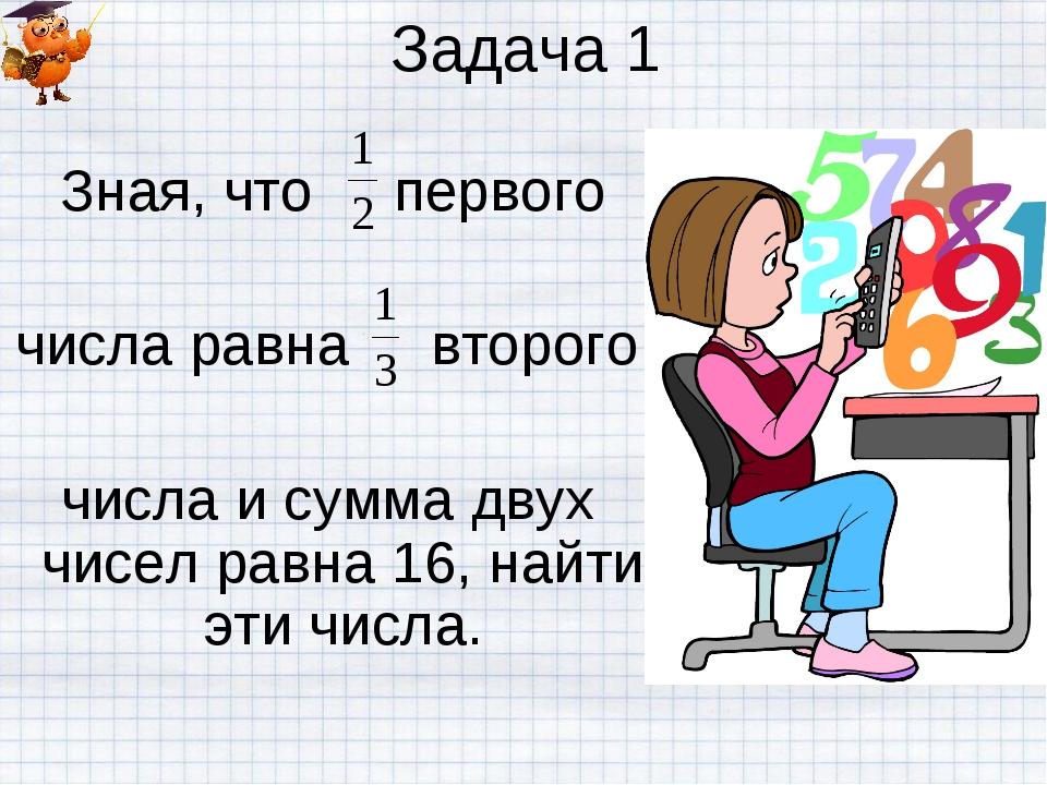 Задача 1 Зная, что первого числа равна второго числа и сумма двух чисел равна...