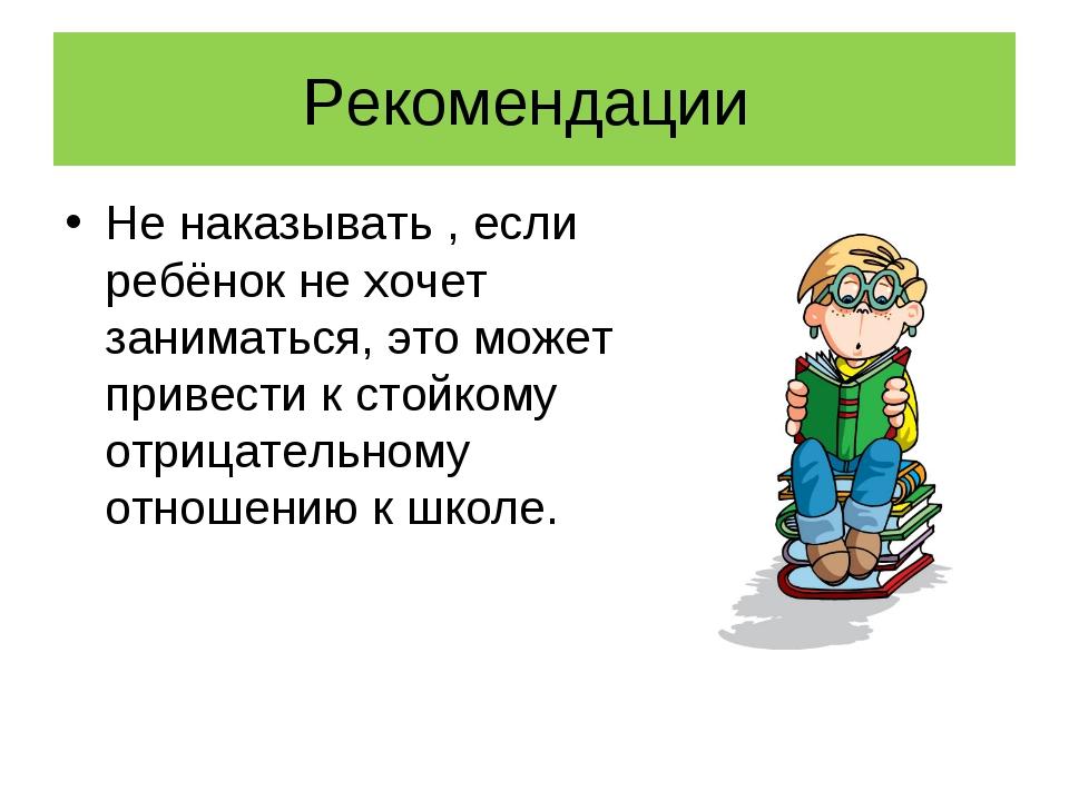Рекомендации Не наказывать , если ребёнок не хочет заниматься, это может прив...