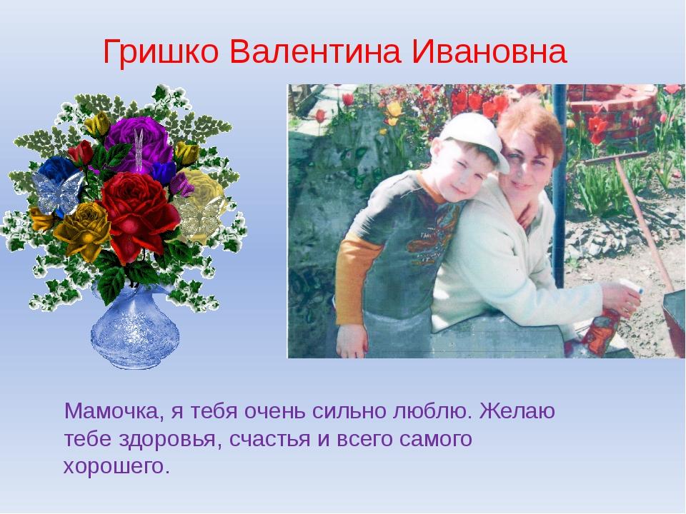 Гришко Валентина Ивановна Мамочка, я тебя очень сильно люблю. Желаю тебе здор...