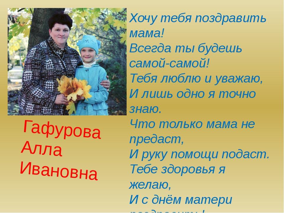 Гафурова Алла Ивановна Хочу тебя поздравить мама! Всегда ты будешь самой-само...