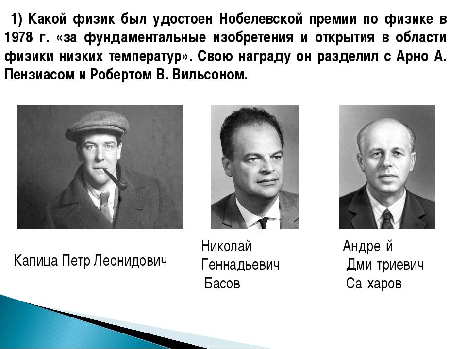 1) Какой физик был удостоен Нобелевской премии по физике в 1978 г. «за фунда...