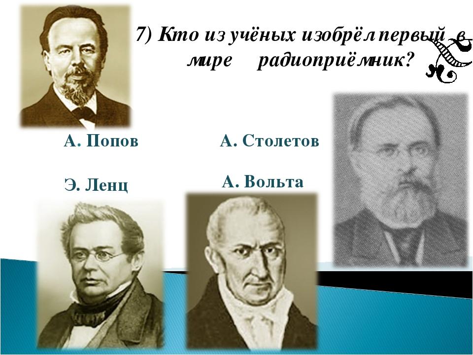 7) Кто из учёных изобрёл первый в мире радиоприёмник? А. Попов Э. Ленц А. Сто...