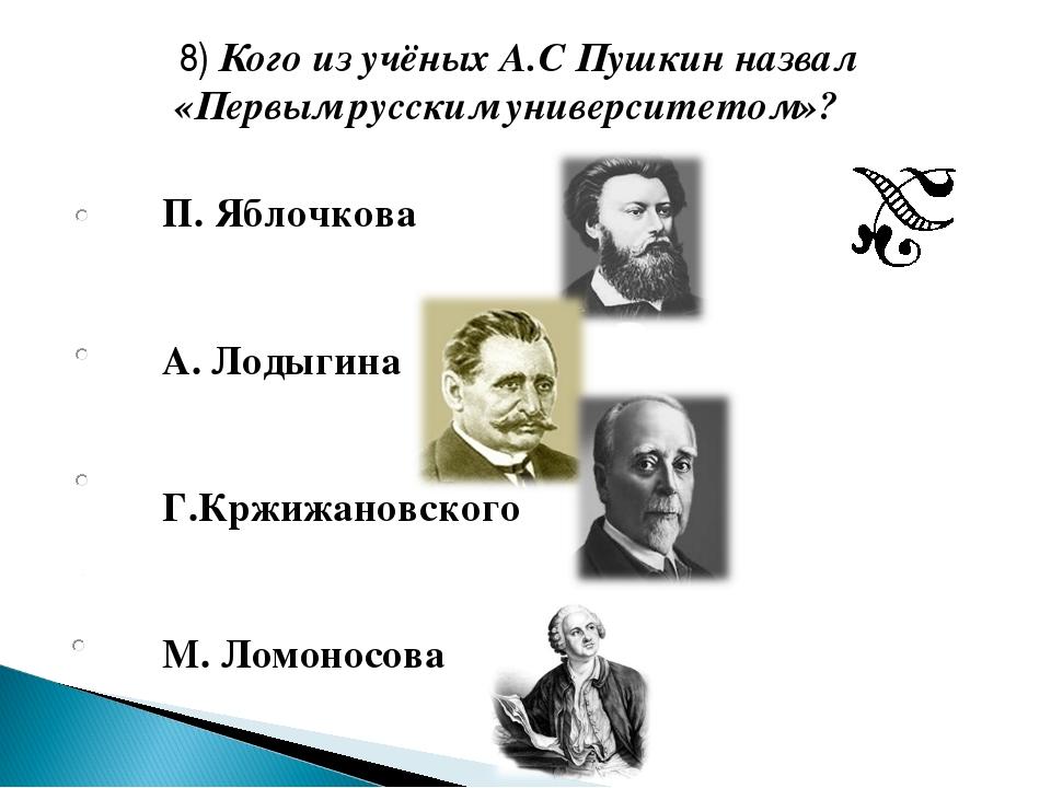 П. Яблочкова А. Лодыгина Г.Кржижановского М. Ломоносова 8) Кого из учёных А.С...