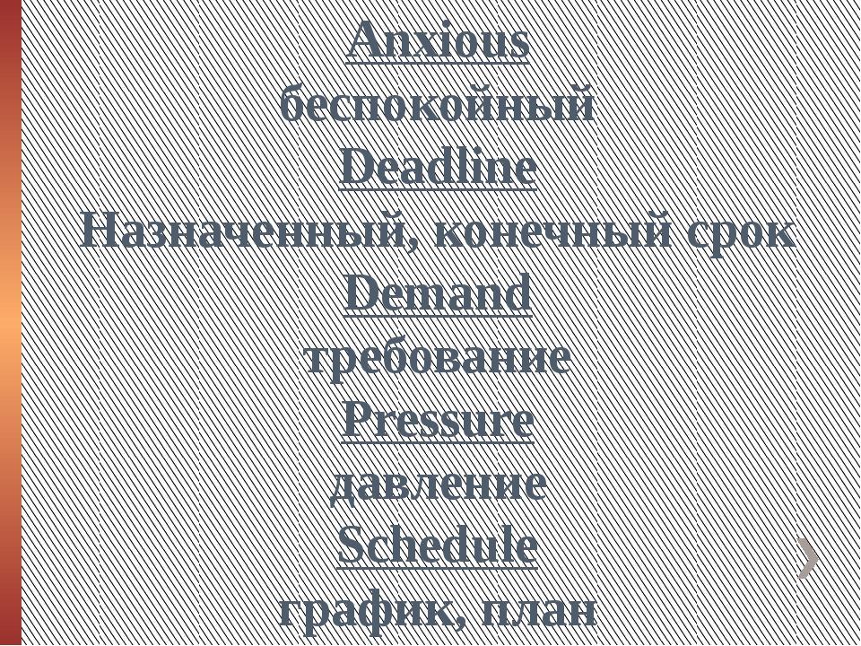 Anxious беспокойный Deadline Назначенный, конечный срок Demand требование Pre...
