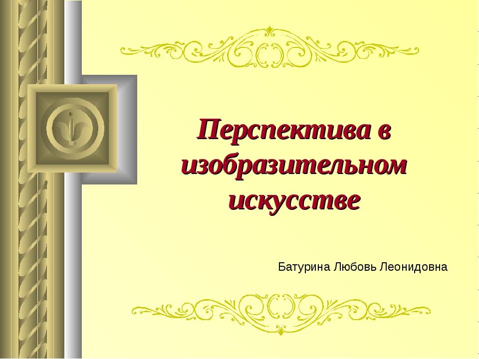 Перспектива в изобразительном искусстве Батурина Любовь Леонидовна