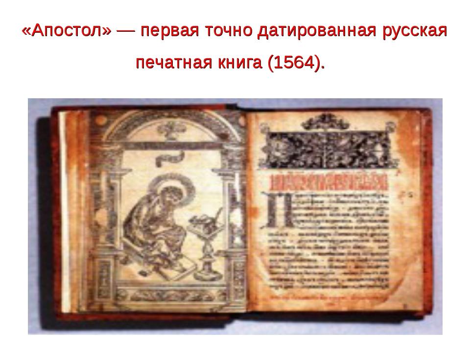 «Апостол»— первая точно датированная русская печатная книга (1564).