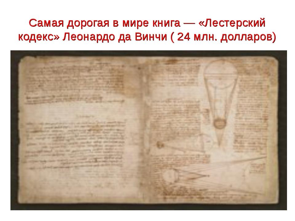 Самая дорогая в мире книга— «Лестерский кодекс» Леонардо да Винчи ( 24 млн....