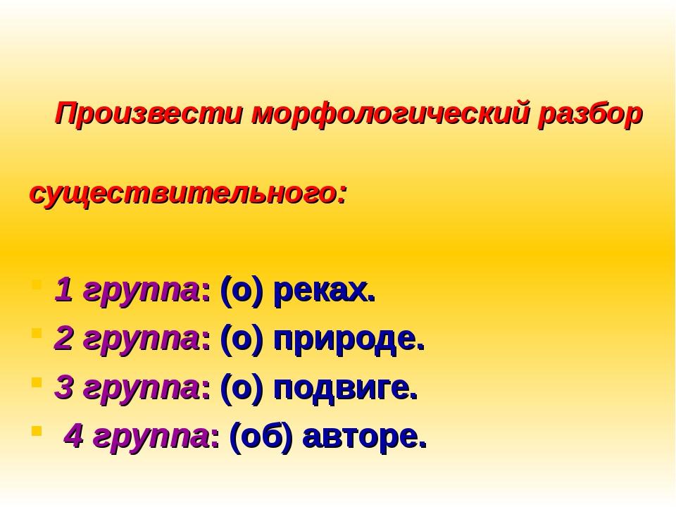 Произвести морфологический разбор существительного: 1 группа: (о) реках. 2 г...