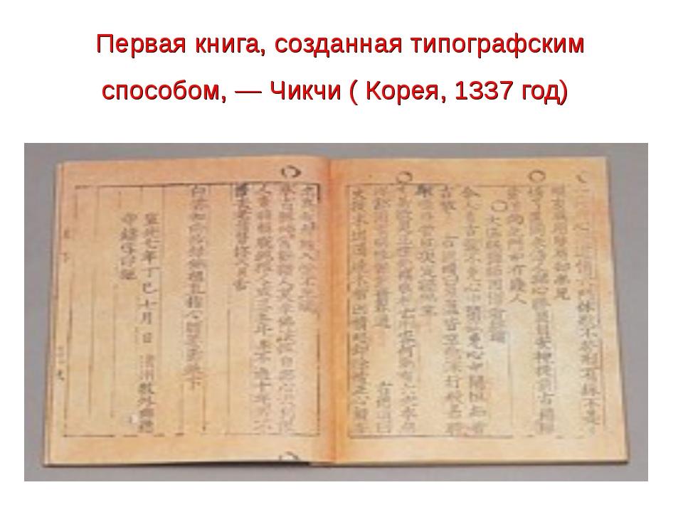 Первая книга, созданная типографским способом,— Чикчи ( Корея, 1337 год)