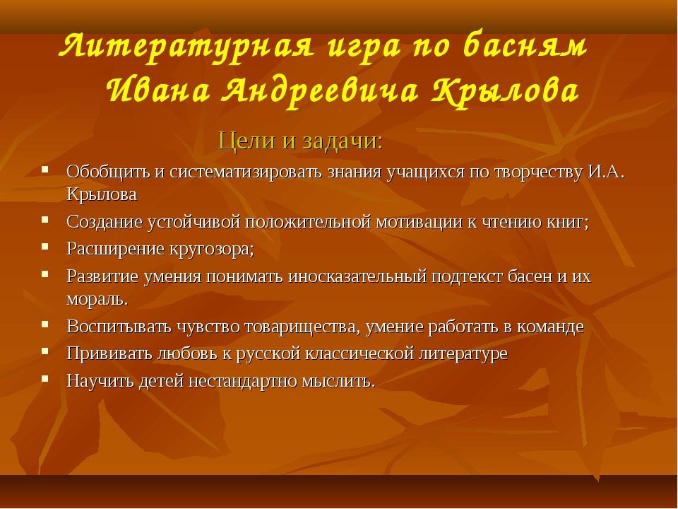 Литературная игра по басням Ивана Андреевича Крылова Цели и задачи: Обобщить...