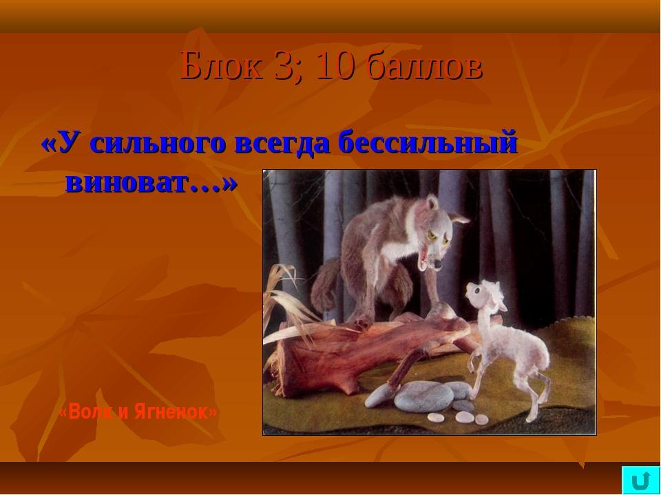 Блок 3; 10 баллов «У сильного всегда бессильный виноват…» «Волк и Ягненок»