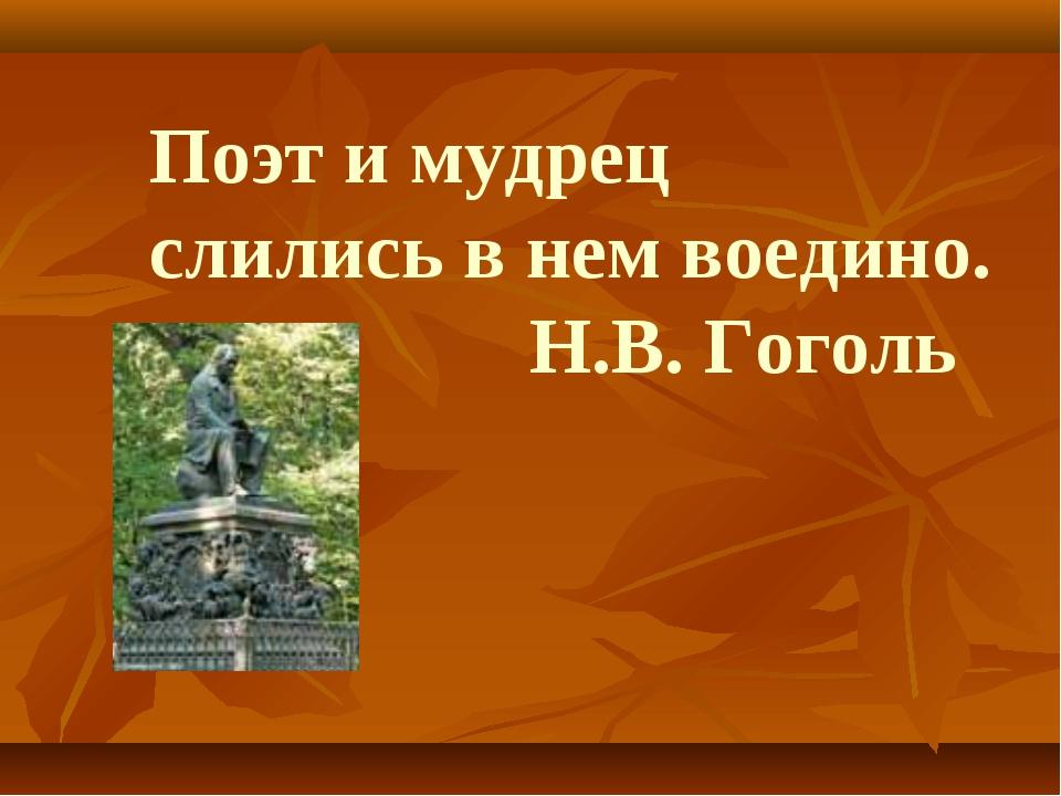 Поэт и мудрец слились в нем воедино. Н.В. Гоголь